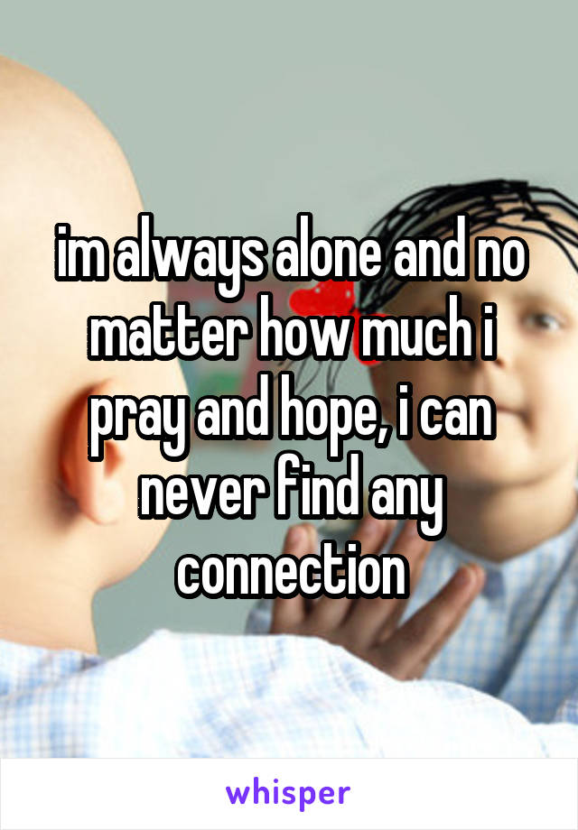 im always alone and no matter how much i pray and hope, i can never find any connection