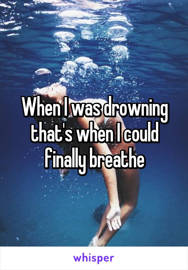 When I was drowning that's when I could finally breathe