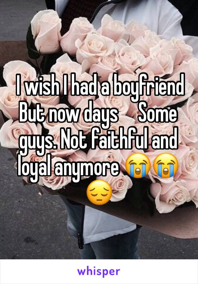 I wish I had a boyfriend   But now days     Some guys. Not faithful and loyal anymore 😭😭😔