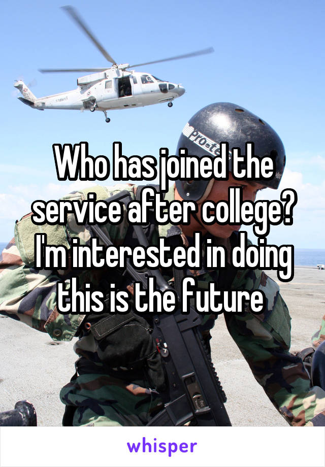 Who has joined the service after college? I'm interested in doing this is the future