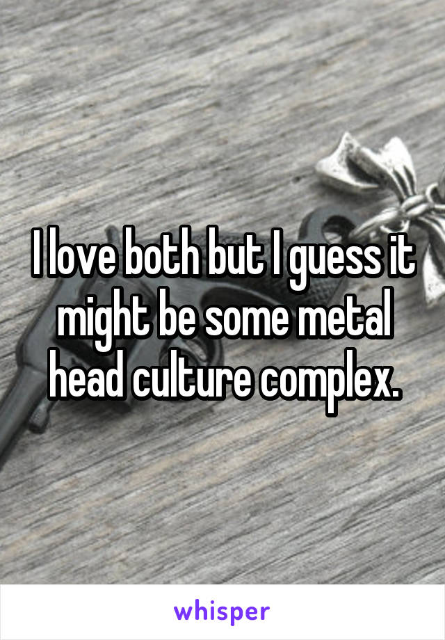I love both but I guess it might be some metal head culture complex.