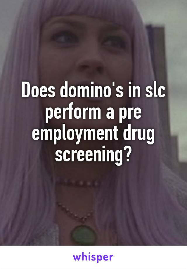 Does domino's in slc perform a pre employment drug screening?