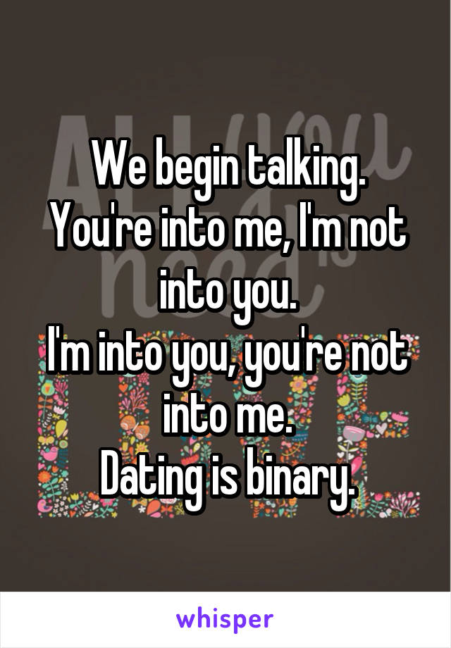 We begin talking. You're into me, I'm not into you. I'm into you, you're not into me. Dating is binary.