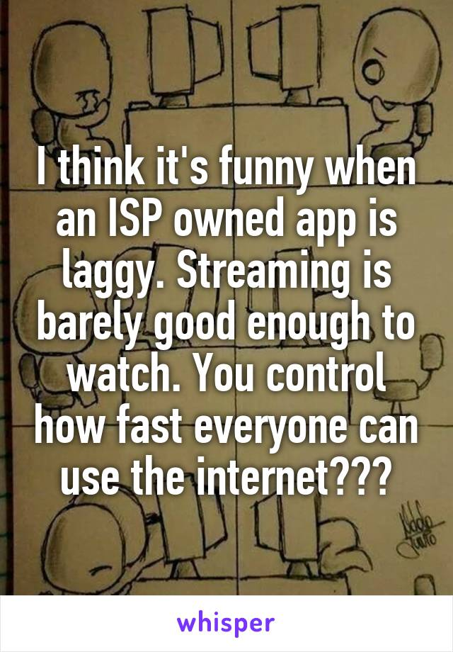 I think it's funny when an ISP owned app is laggy. Streaming is barely good enough to watch. You control how fast everyone can use the internet???