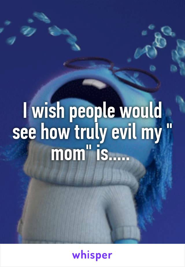 """I wish people would see how truly evil my """" mom"""" is....."""