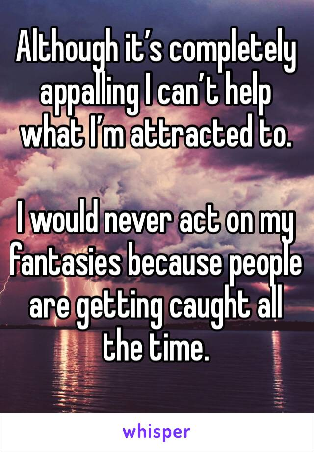Although it's completely appalling I can't help what I'm attracted to.   I would never act on my fantasies because people are getting caught all the time.
