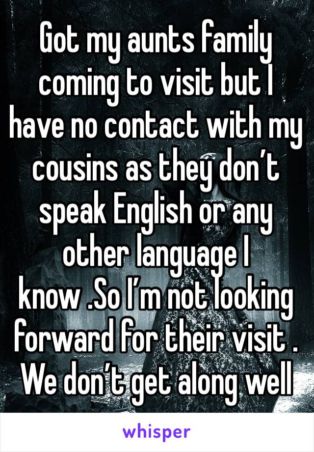 Got my aunts family coming to visit but I have no contact with my cousins as they don't speak English or any other language I know .So I'm not looking forward for their visit . We don't get along well