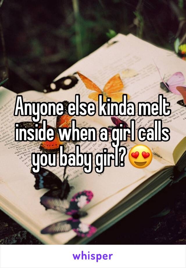 Anyone else kinda melt inside when a girl calls you baby girl?😍