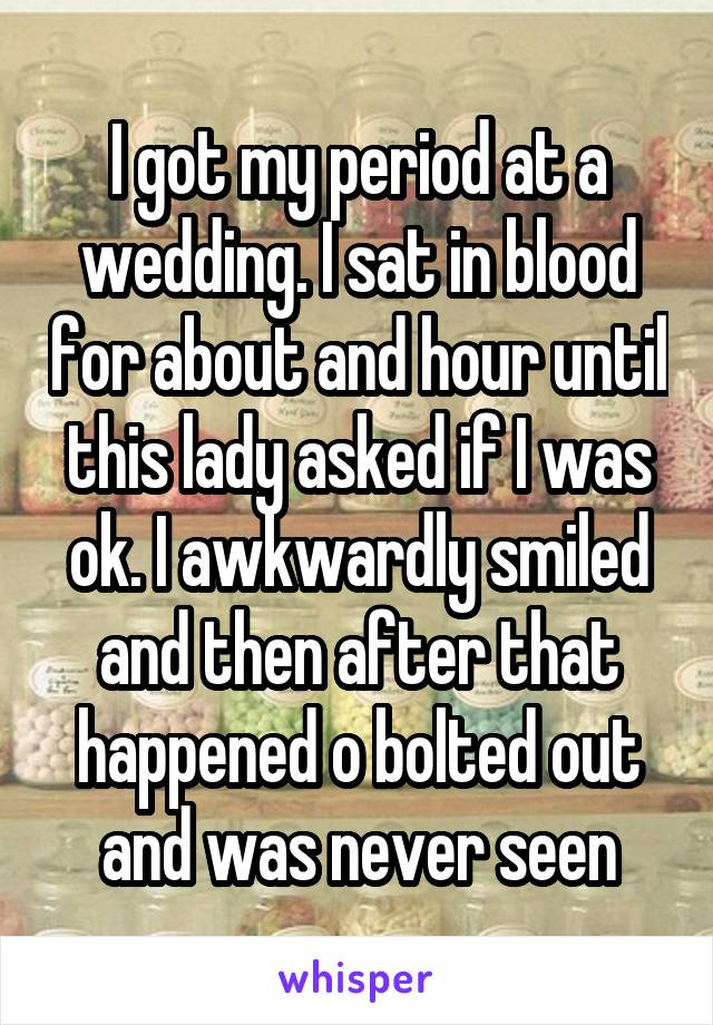 I got my period at a wedding. I sat in blood for about and hour until this lady asked if I was ok. I awkwardly smiled and then after that happened o bolted out and was never seen