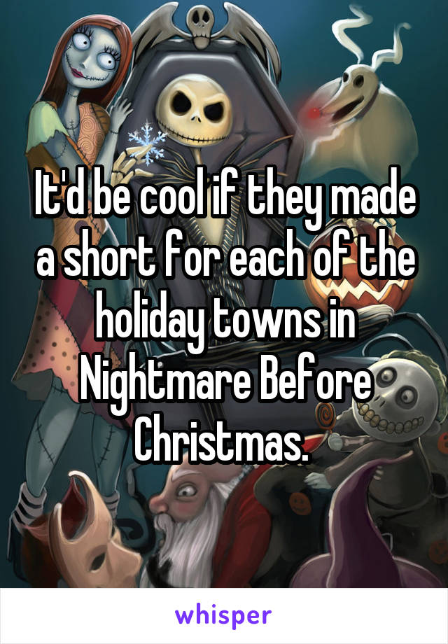 It'd be cool if they made a short for each of the holiday towns in Nightmare Before Christmas.