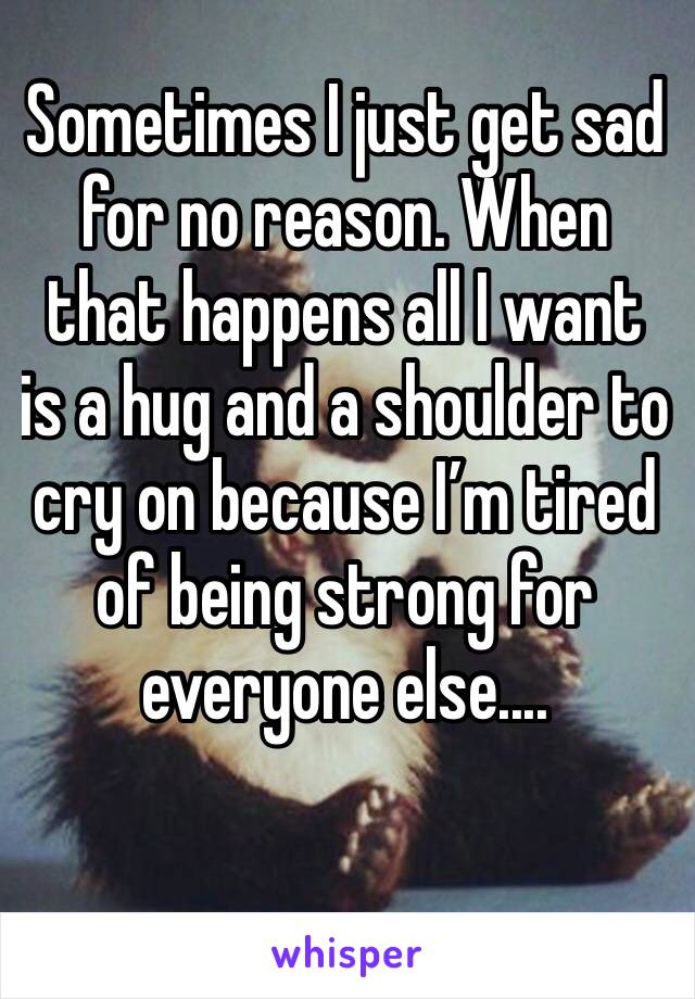 Sometimes I just get sad for no reason. When that happens all I want is a hug and a shoulder to cry on because I'm tired of being strong for everyone else....