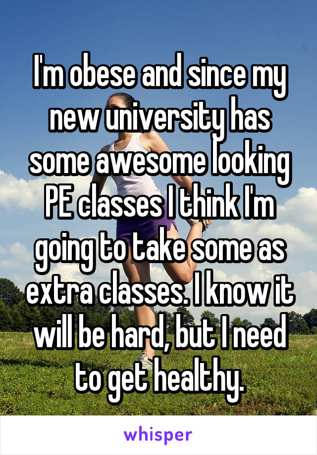 I'm obese and since my new university has some awesome looking PE classes I think I'm going to take some as extra classes. I know it will be hard, but I need to get healthy.
