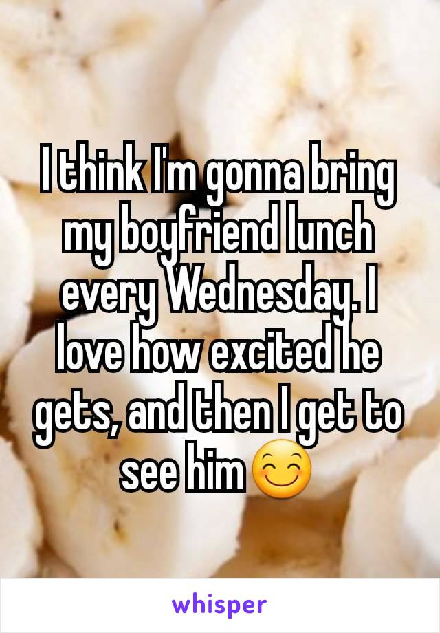 I think I'm gonna bring my boyfriend lunch every Wednesday. I love how excited he gets, and then I get to see him😊