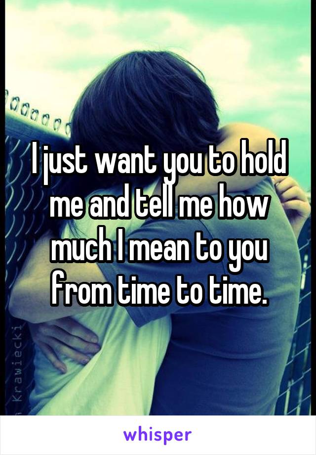 I just want you to hold me and tell me how much I mean to you from time to time.