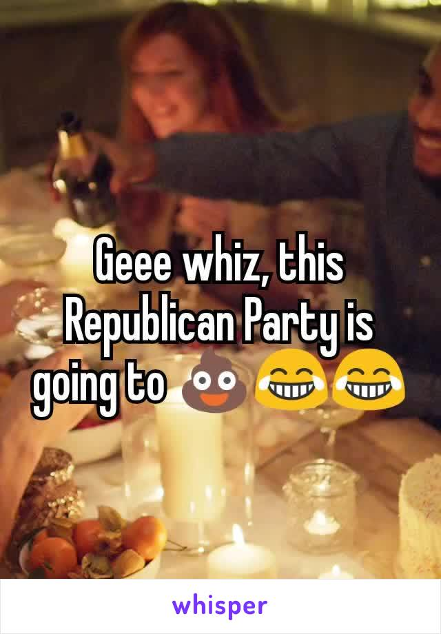 Geee whiz, this Republican Party is going to 💩😂😂