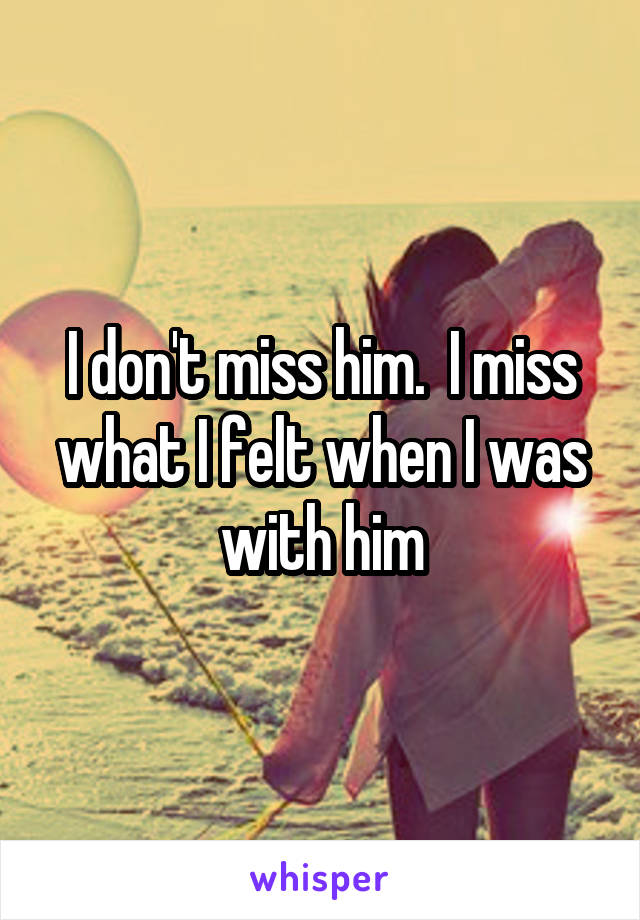 I don't miss him.  I miss what I felt when I was with him