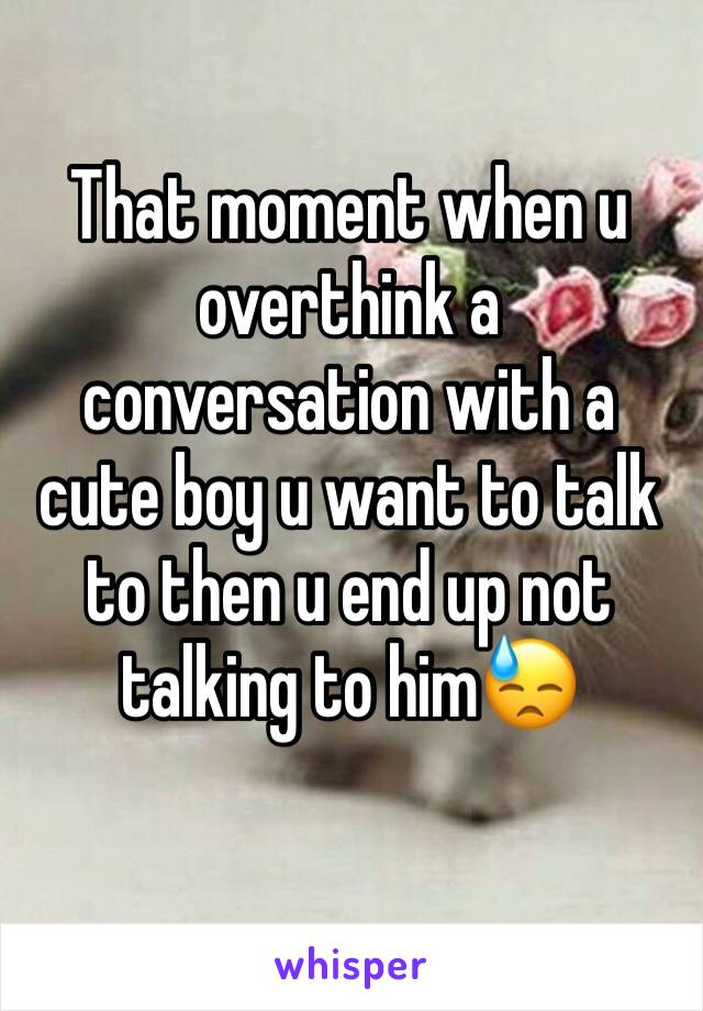 That moment when u overthink a conversation with a cute boy u want to talk to then u end up not talking to him😓