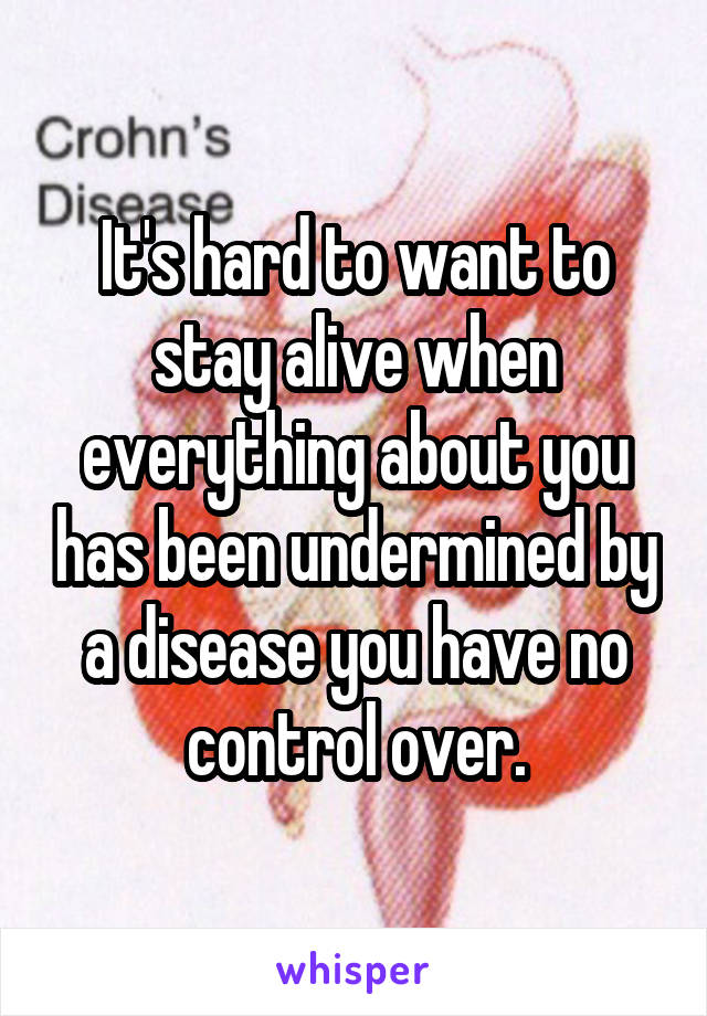 It's hard to want to stay alive when everything about you has been undermined by a disease you have no control over.