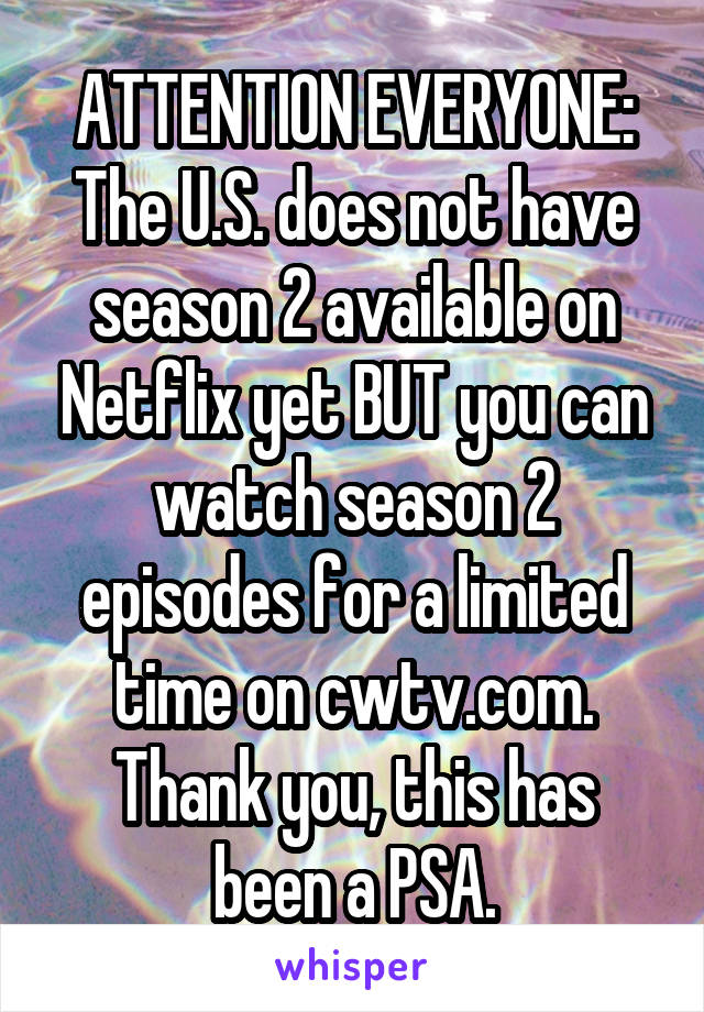 ATTENTION EVERYONE: The U.S. does not have season 2 available on Netflix yet BUT you can watch season 2 episodes for a limited time on cwtv.com. Thank you, this has been a PSA.