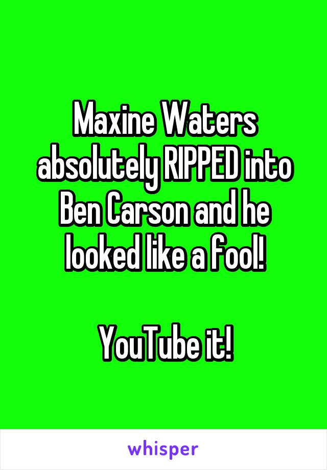 Maxine Waters absolutely RIPPED into Ben Carson and he looked like a fool!  YouTube it!