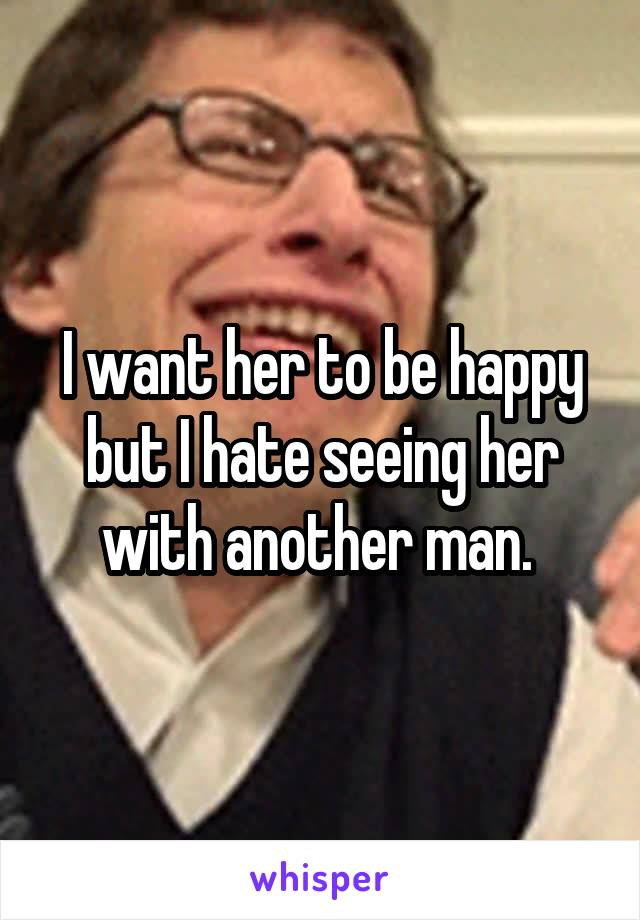 I want her to be happy but I hate seeing her with another man.