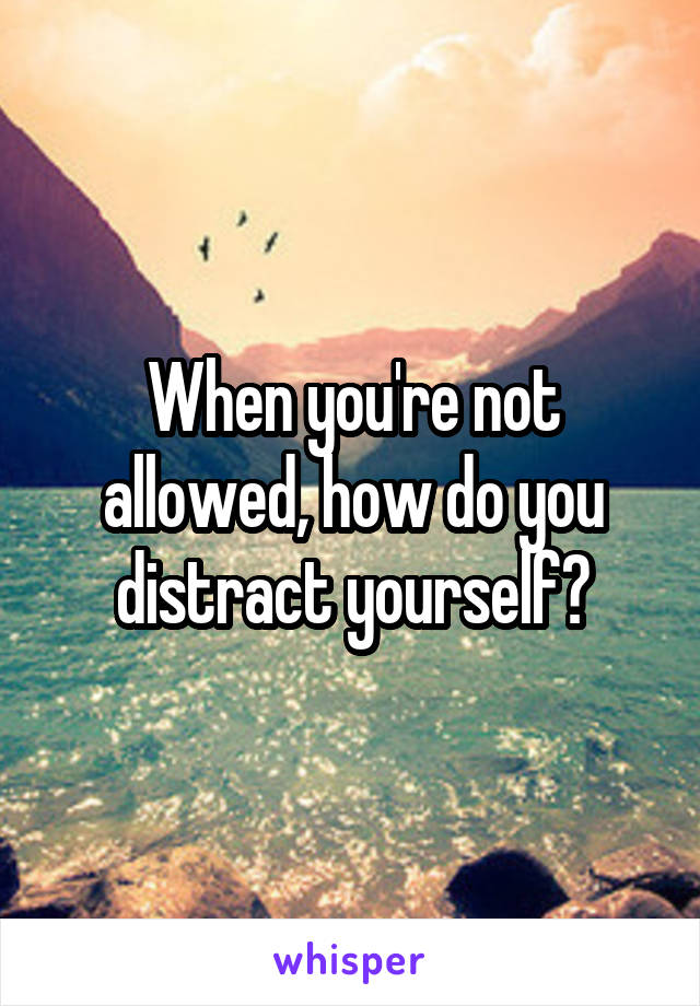 When you're not allowed, how do you distract yourself?