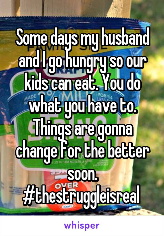 Some days my husband and I go hungry so our kids can eat. You do what you have to. Things are gonna change for the better soon. #thestruggleisreal