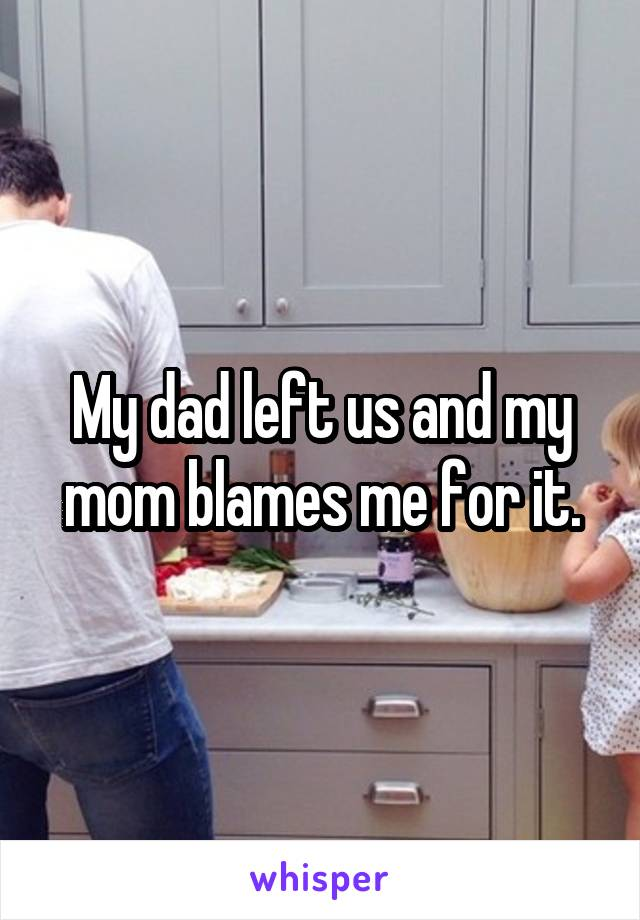 My dad left us and my mom blames me for it.