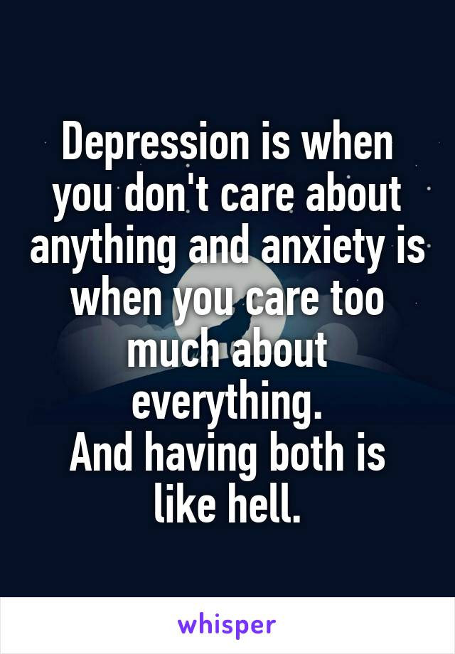 Depression is when you don't care about anything and anxiety is when you care too much about everything. And having both is like hell.