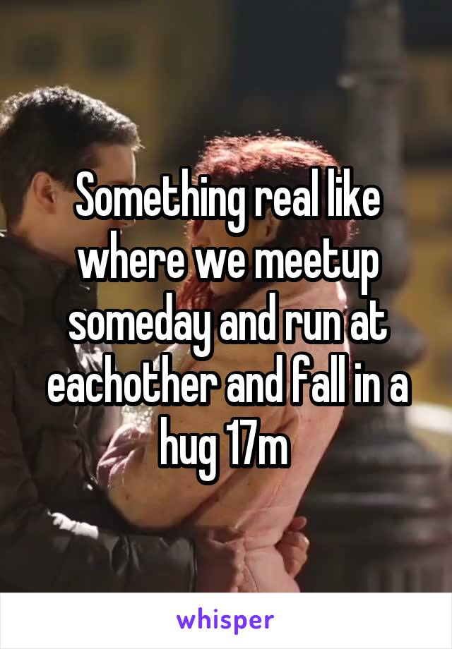 Something real like where we meetup someday and run at eachother and fall in a hug 17m