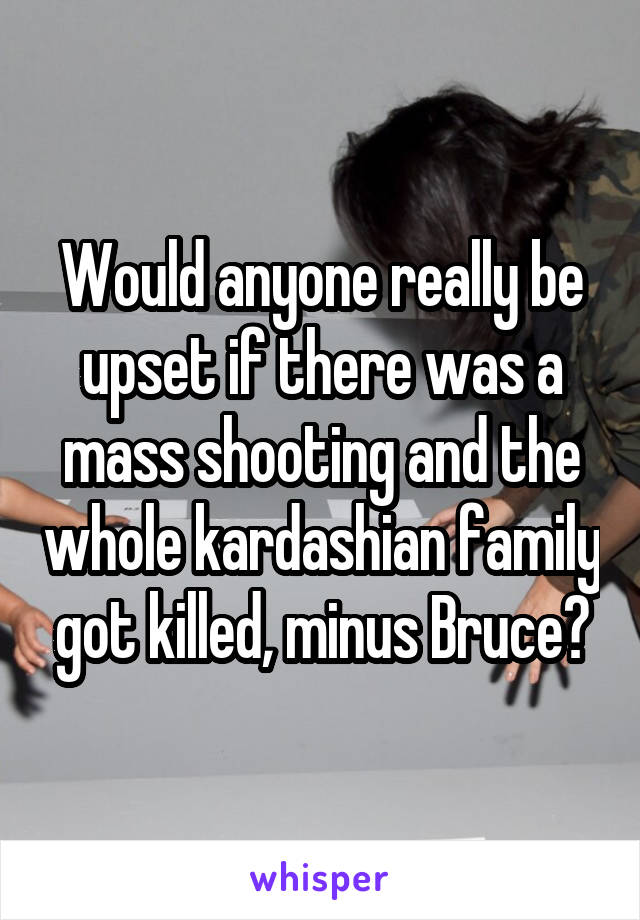 Would anyone really be upset if there was a mass shooting and the whole kardashian family got killed, minus Bruce?