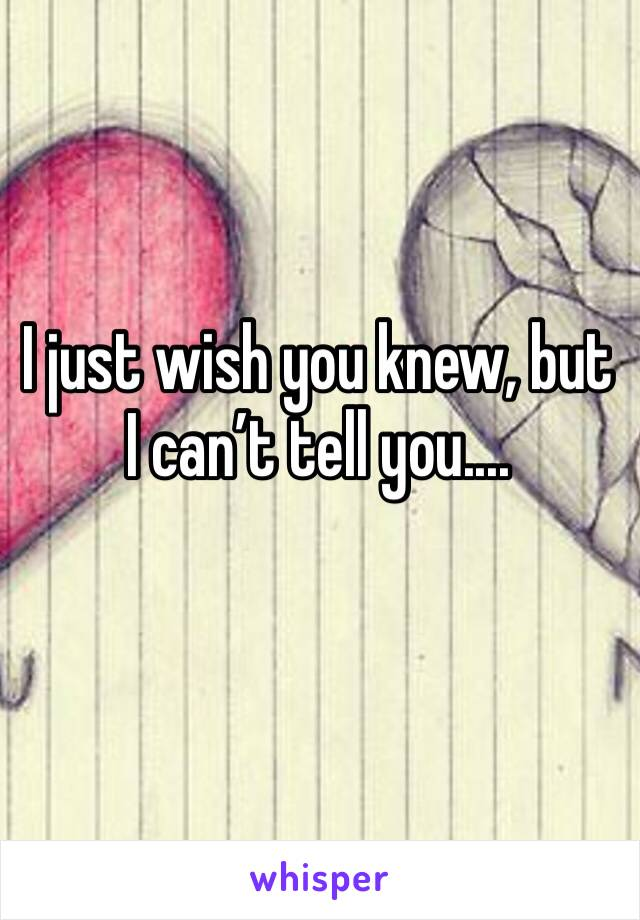 I just wish you knew, but I can't tell you....