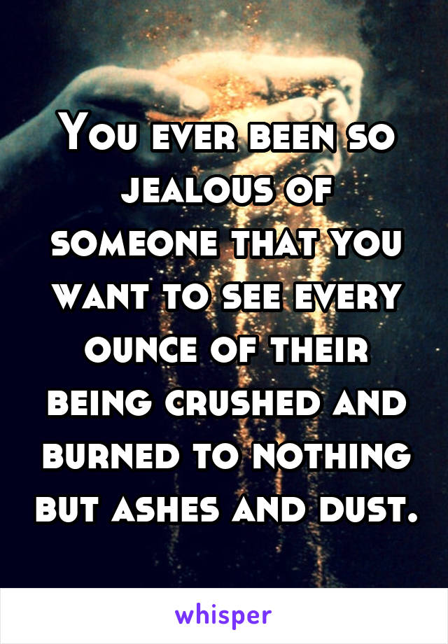 You ever been so jealous of someone that you want to see every ounce of their being crushed and burned to nothing but ashes and dust.