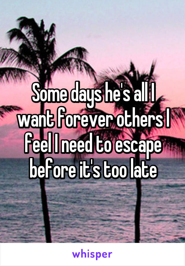 Some days he's all I want forever others I feel I need to escape before it's too late