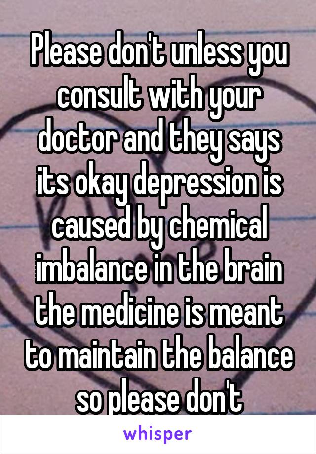 Please don't unless you consult with your doctor and they says its okay depression is caused by chemical imbalance in the brain the medicine is meant to maintain the balance so please don't
