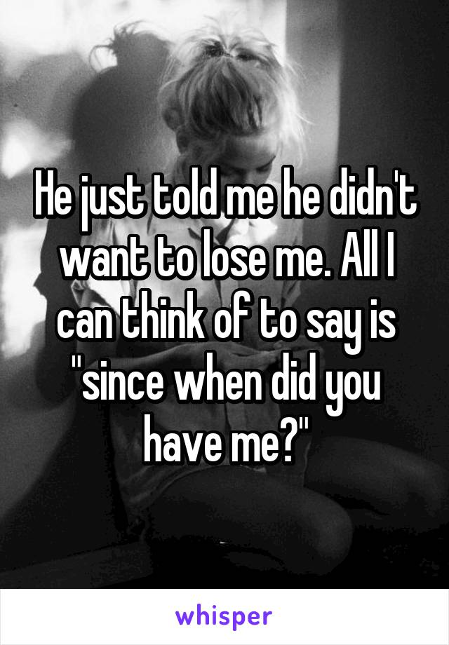 """He just told me he didn't want to lose me. All I can think of to say is """"since when did you have me?"""""""