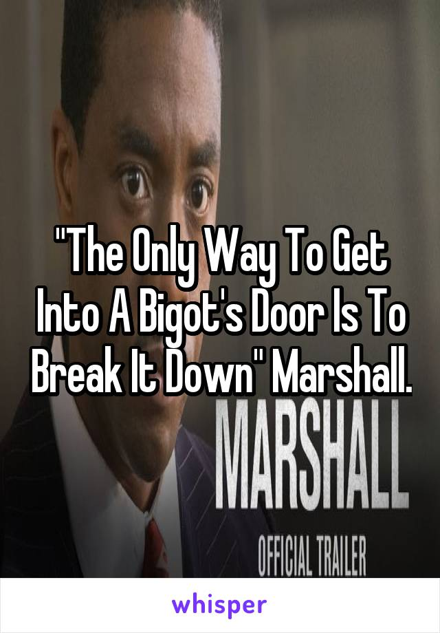 """""""The Only Way To Get Into A Bigot's Door Is To Break It Down"""" Marshall."""