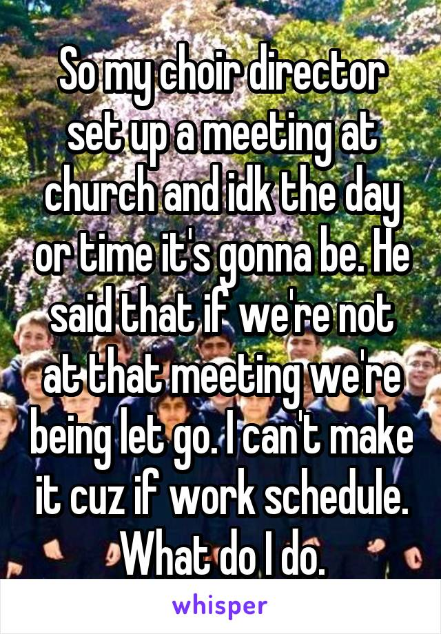 So my choir director set up a meeting at church and idk the day or time it's gonna be. He said that if we're not at that meeting we're being let go. I can't make it cuz if work schedule. What do I do.