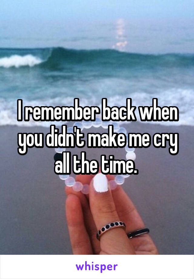 I remember back when you didn't make me cry all the time.