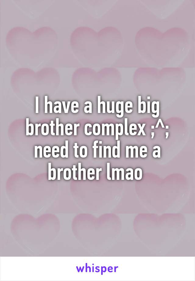 I have a huge big brother complex ;^; need to find me a brother lmao