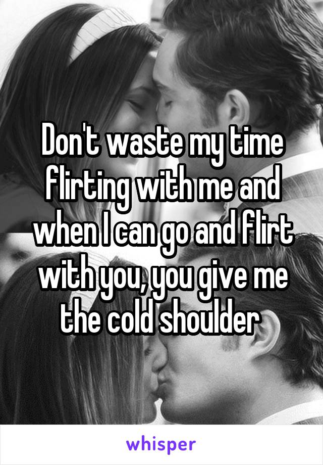 Don't waste my time flirting with me and when I can go and flirt with you, you give me the cold shoulder