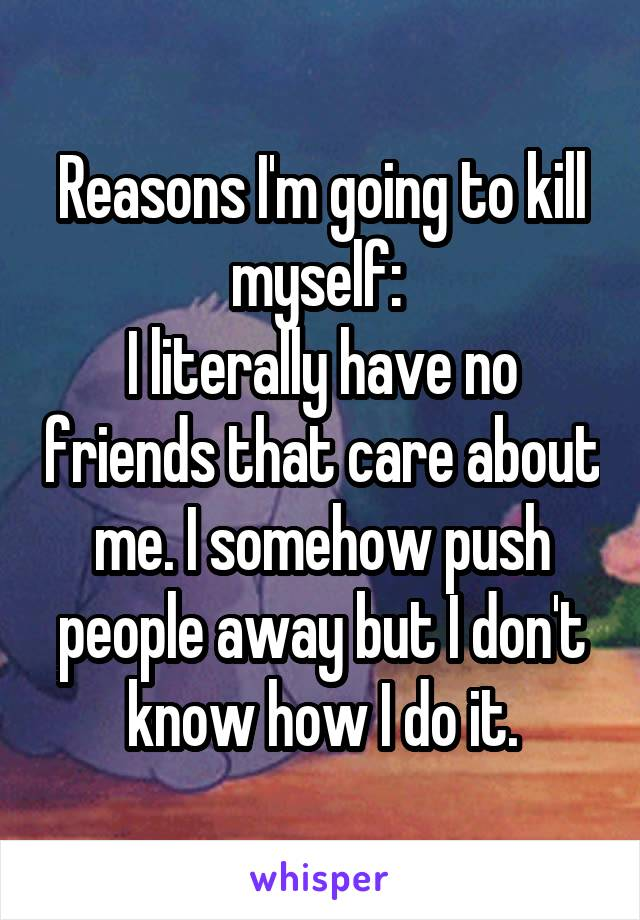 Reasons I'm going to kill myself:  I literally have no friends that care about me. I somehow push people away but I don't know how I do it.