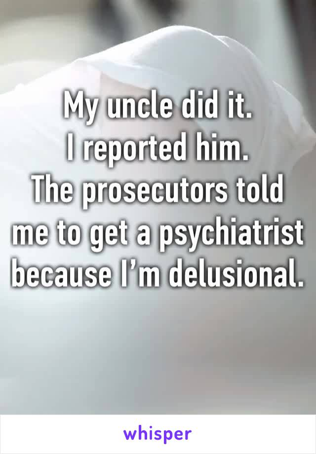 My uncle did it.  I reported him.  The prosecutors told me to get a psychiatrist because I'm delusional.