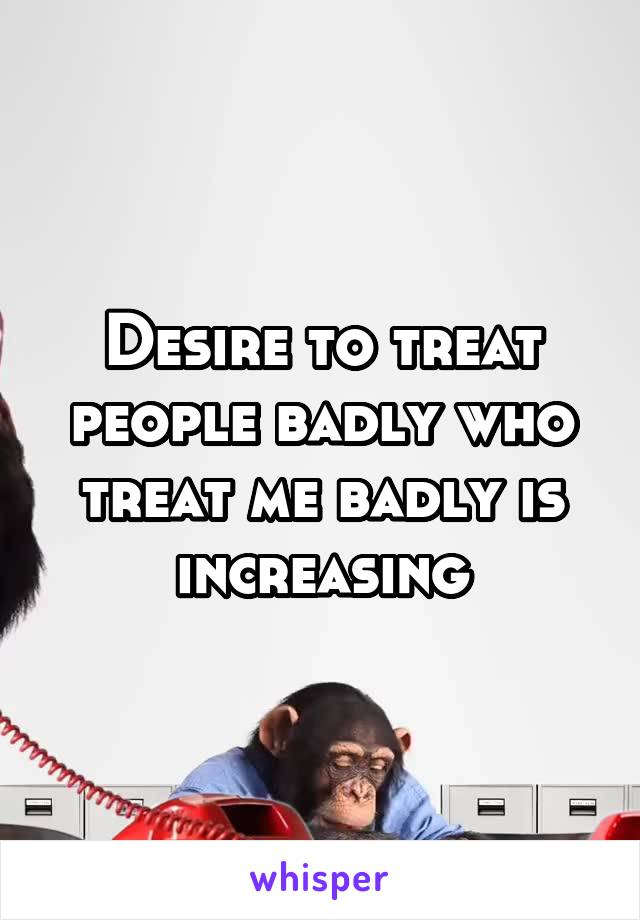 Desire to treat people badly who treat me badly is increasing