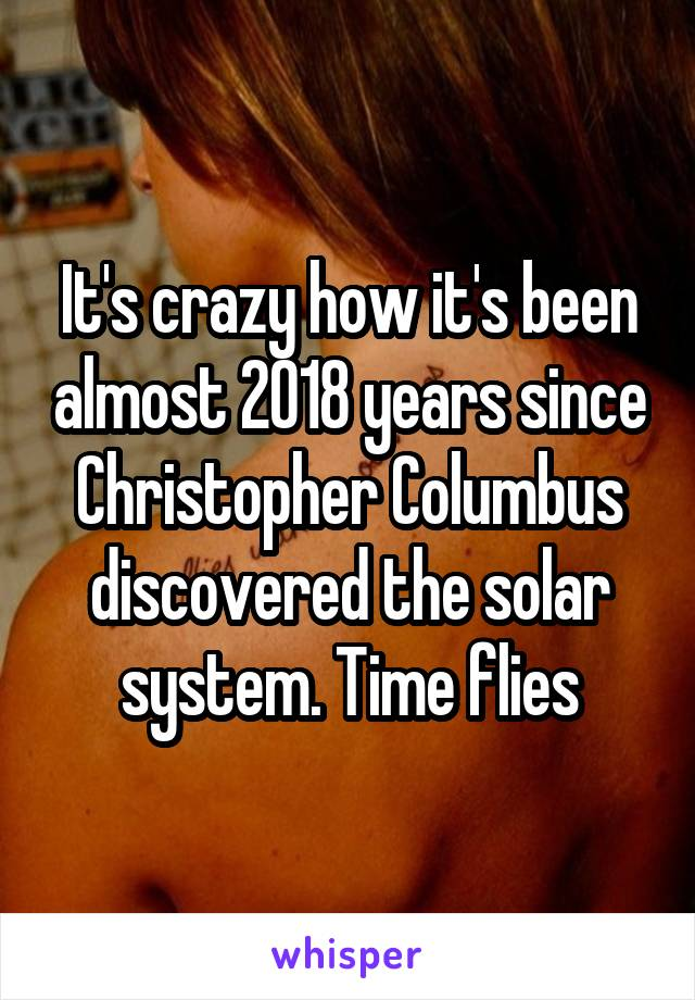 It's crazy how it's been almost 2018 years since Christopher Columbus discovered the solar system. Time flies