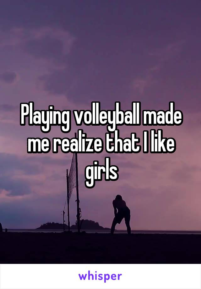 Playing volleyball made me realize that I like girls