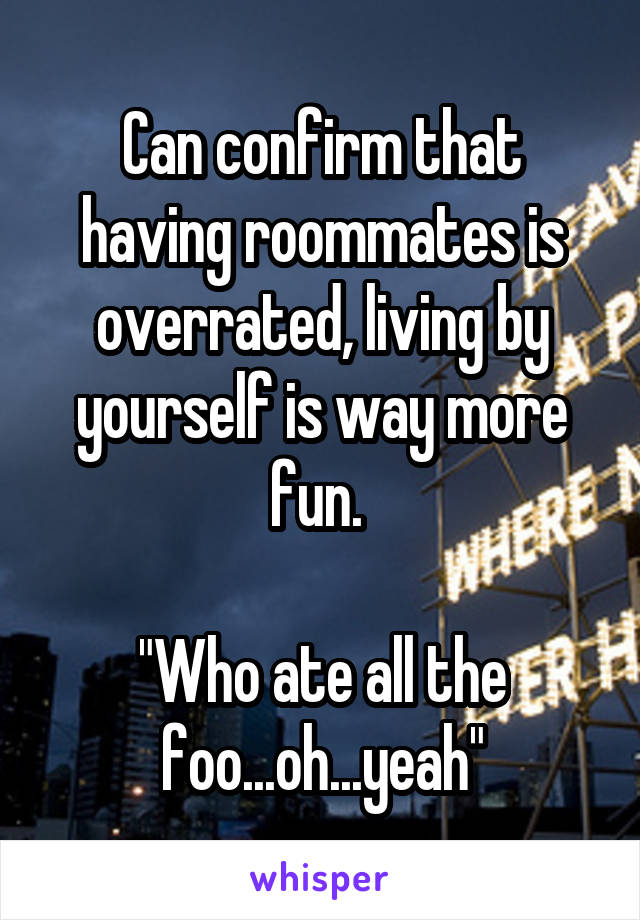 "Can confirm that having roommates is overrated, living by yourself is way more fun.   ""Who ate all the foo...oh...yeah"""