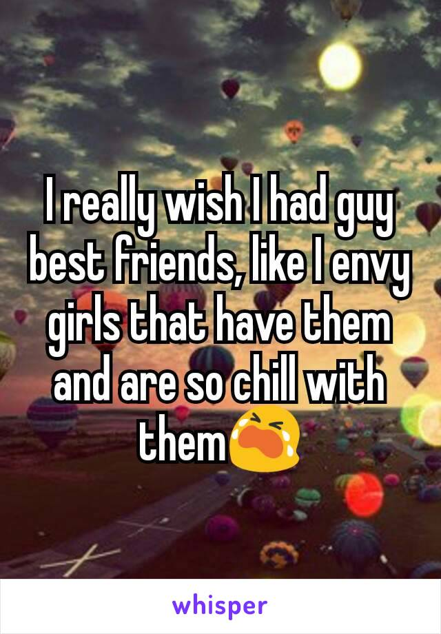 I really wish I had guy best friends, like I envy girls that have them and are so chill with them😭