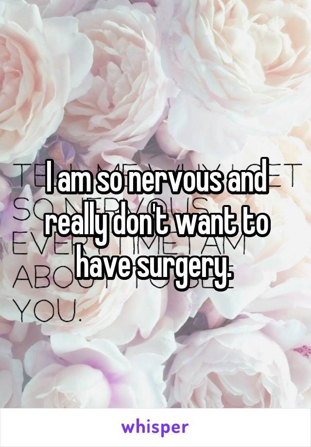 I am so nervous and really don't want to have surgery.