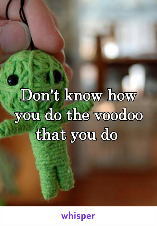 Don't know how you do the voodoo that you do